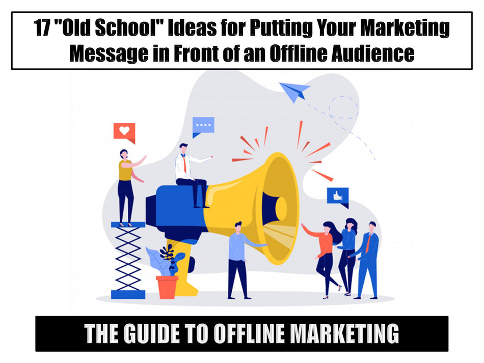 "The Guide to Offline Marketing: 17 ""Old School"" Ideas for Putting Your Marketing Message in Front of an Offline Audience"