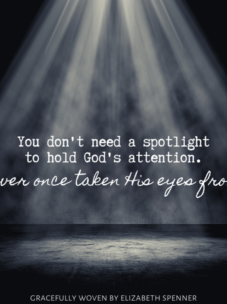 You don't need a spotlight to hold God's attention...