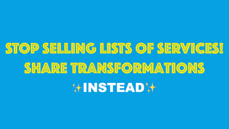 Stop Selling Lists Of Services! Share Transformations Instead.