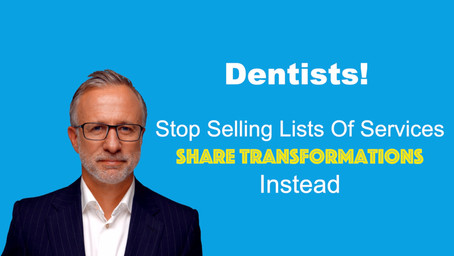 Why Dental Practices Should Stop Selling Lists Of Services And Share Transformations Instead