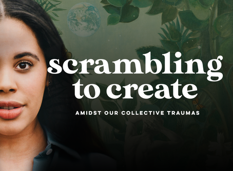 Scrambling to Create Amidst Our Collective Traumas