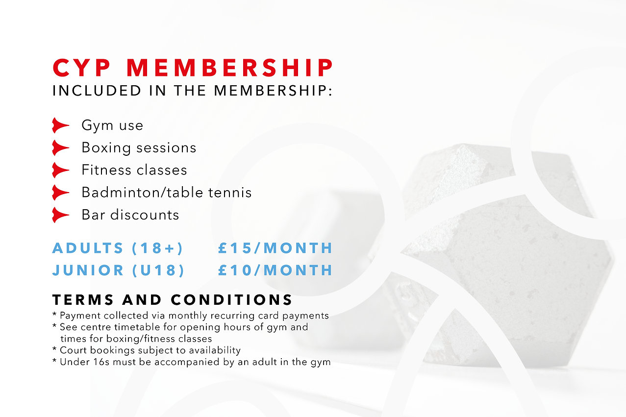 CYP Membership - Included in the membership: Gym use, Boxing sessions, Fitness classes, Badminton/table tennis, Bar discounts. Adults: £15 per month. Junior: £10 per month.