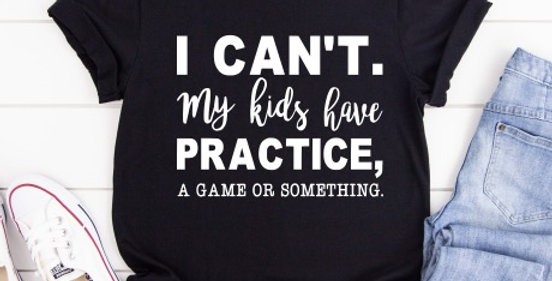 I Can't. My Kids Have Practice, A Game Or Something Shirt