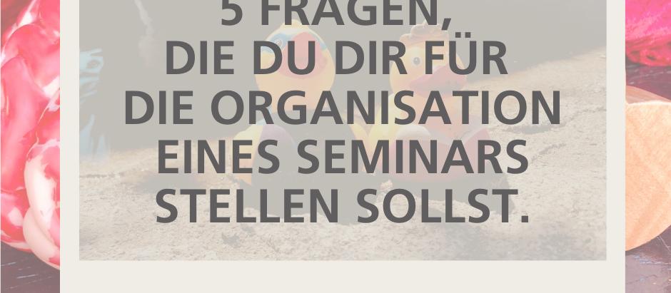 5 Fragen, die du dir für die Organisation eines wirkungsvollen Seminars stellen sollst.