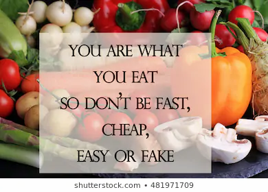 You are what you Eat...So don't be Fast, Cheap, Easy or Fake!