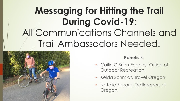 Messaging for Hitting the Trail During Covid-19: All Communications Channels and Trail Ambassadors Needed! Panelists: Cailin O'Brien-Feeney, Office of Outdoor Recreation Kelda Schmidt, Travel Oregon Natalie Ferraro, Trailkeepers of Oregon