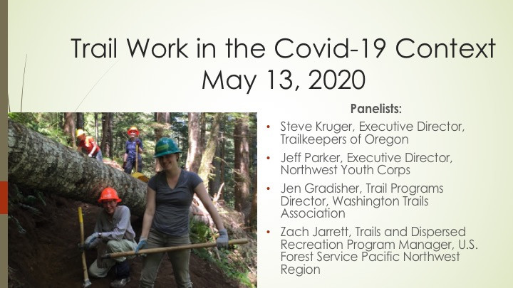 Trail Work in the Covid-19 ContextMay 13, 2020, Panelists:  Steve Kruger, Executive Director, Trailkeepers of Oregon Jeff Parker, Executive Director, Northwest Youth Corps Jen Gradisher, Trail Programs Director, Washington Trails Association Zach Jarrett, Trails and Dispersed Recreation Program Manager, U.S. Forest Service Pacific Northwest Region