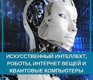Искусственный интеллект, роботы, интернет вещей и квантовые компьютеры