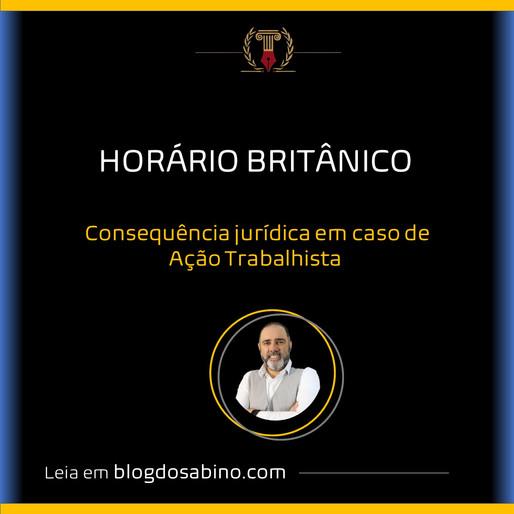HORÁRIO BRITÂNICO e a consequência jurídica em caso de Ação Trabalhista