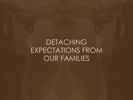 DETACHING EXPECTATIONS FROM OUR FAMILIES