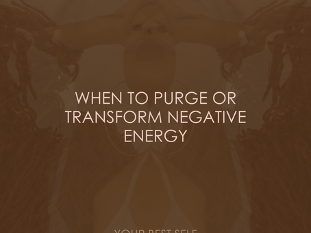 WHEN TO PURGE OR TRANSFORM NEGATIVE ENERGY
