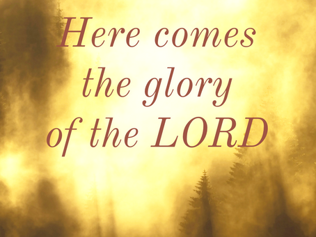 HERE COMES THE GLORY OF THE LORD