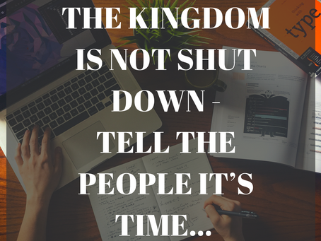 THE KINGDOM IS NOT SHUT DOWN -  TELL THE PEOPLE IT'S TIME...