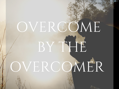 OVERCOME BY THE OVERCOMER