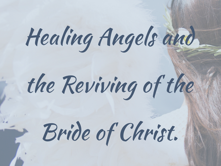 HEALING ANGELS and THE REVIVING OF THE BRIDE!