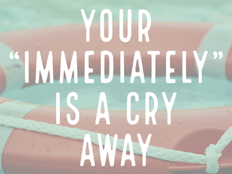 "YOUR ""IMMEDIATELY"" IS A CRY AWAY."