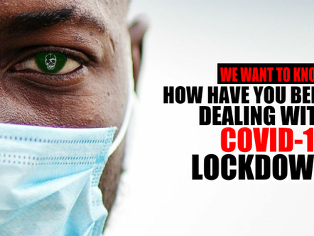 WE WANT TO KNOW. HOW YOU HAVE BEEN DEALING WITH COVID-19 LOCKDOWN