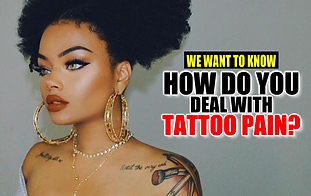 HOW DO YOU DEAL WITH THE PAIN WHEN GETTING TATTOOED? WE WANT TO KNOW.