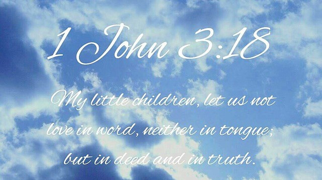 """1 John 3:18: """"My little children, let us not love in word, or in tongue; but in deed and in truth"""""""
