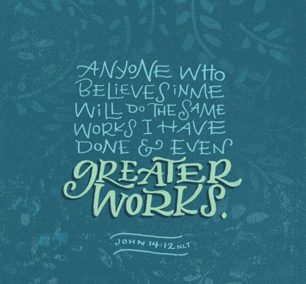 "John 14:12 ""Truly, truly, I say to you, he who believes in Me, the works that I do shall he do also;"