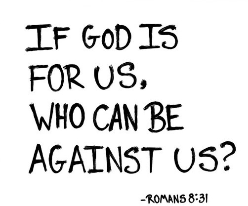 """Romans 8:31 """"What shall we say in response to these things? If God be for us, who can be against us?"""