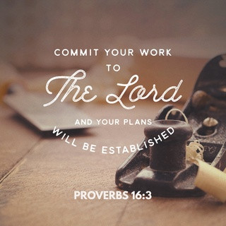 "PROVERBS 16:3  ESV  ""Commit your work to the LORD, and your plans will be established."""