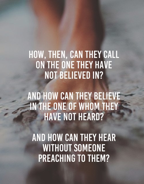 But how will people call on Him in whom they have not believed? And how will they believe in Him of