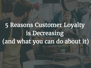 5 Reasons Customer Loyalty is Decreasing (and what you can do about it)