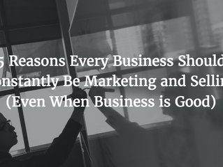 5 Reasons Every Business Should Constantly Be Marketing and Selling (Even When Business is Good)