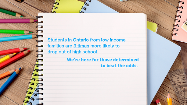 Students in Ontario from low income families are 3 times more likely to drop out of high school. We're here for those determined to beat the odds.