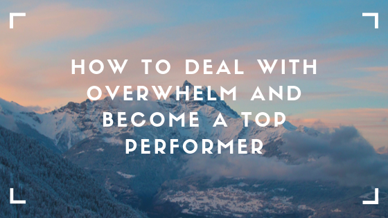 How To Deal With Overwhelm And Become A Top Performer