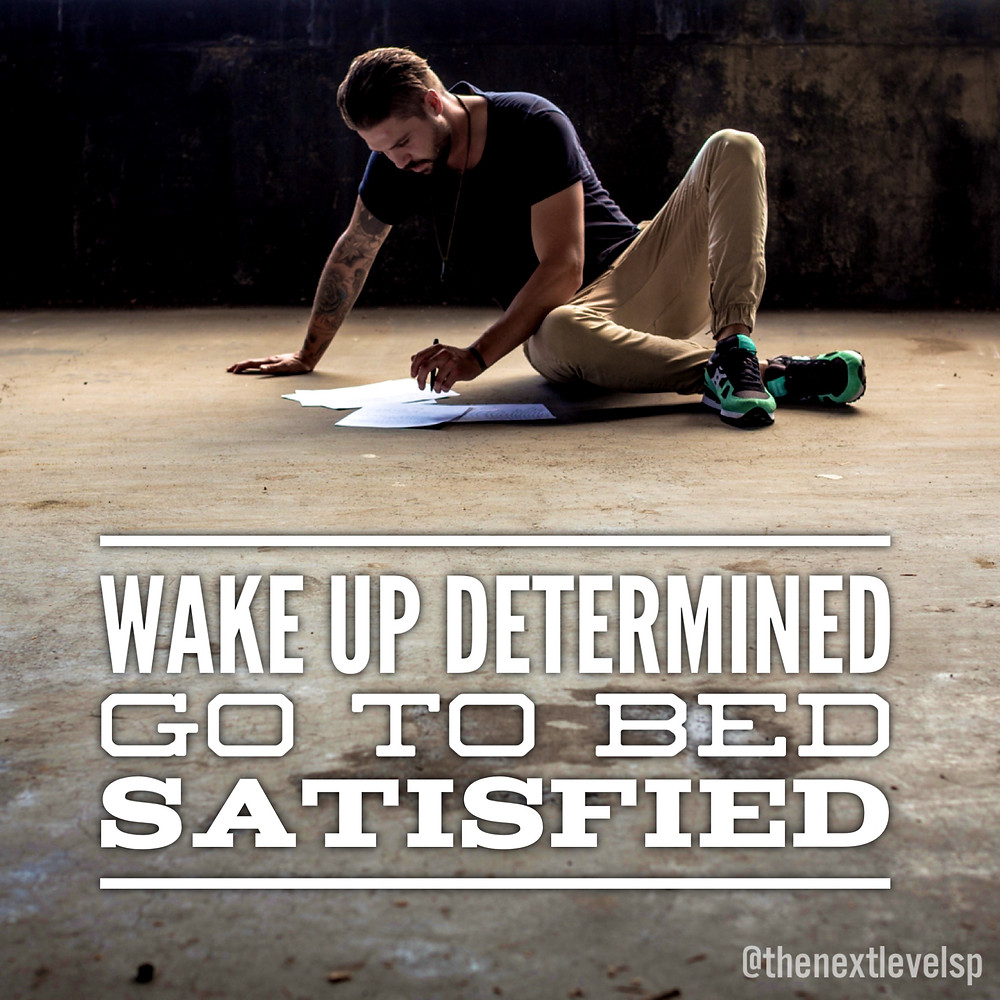 Wake up determined go to bed satisfied next level
