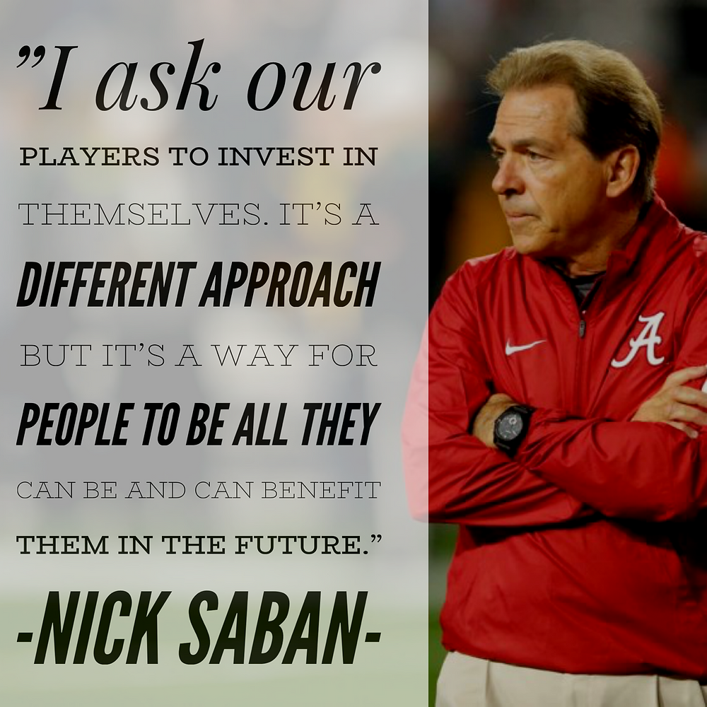 """I ask our players to invest in themselves. It's a different approach but it's a way for people to be all they can be and can benefit them in the future.""""- Nick Saban quote"""