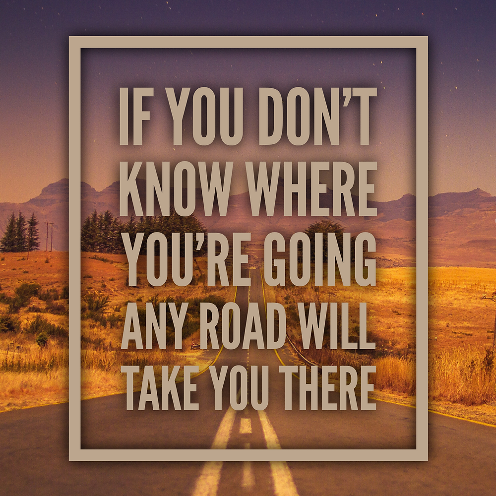 if you dont know where youre going any road will take you there