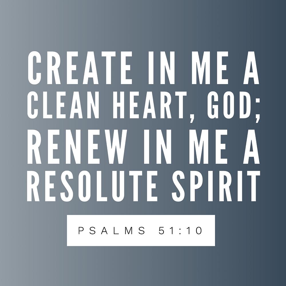 create in me a clean heart, god; renew in me a resolute spirit. psalms 51:10