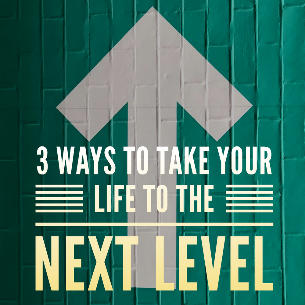 3 ways to take your life to the next level
