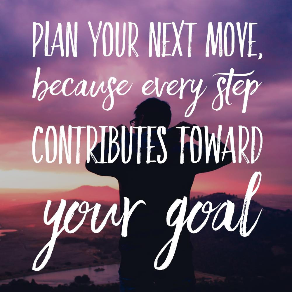 plan your next move because every step contributes toward your goal