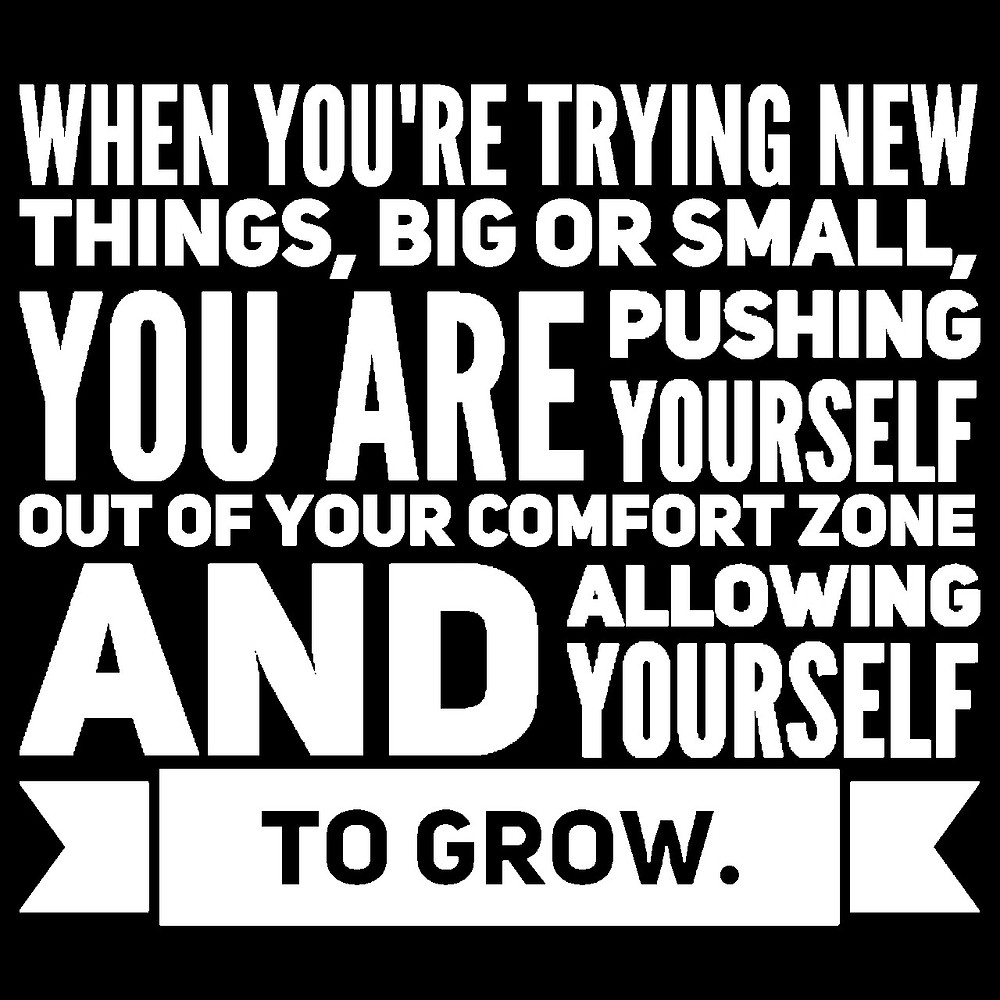 when you're trying new things, big or small, you are pushing yourself out of your comfort zone and allowing yourself to grow.