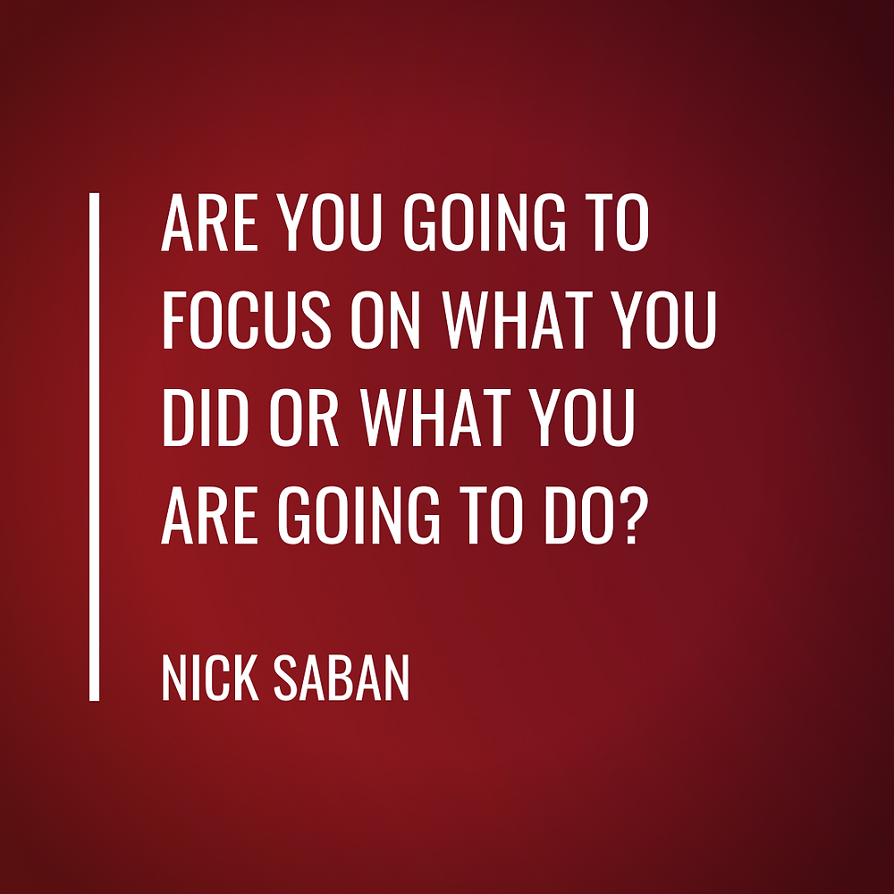 Are you going to focus on what you did or what you are going to do? - Nick Saban