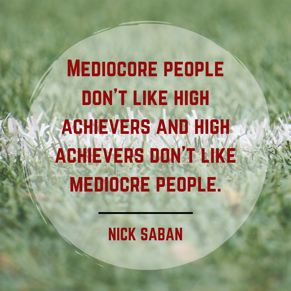 Mediocore people don't like high achievers and high achievers don't like mediocre people. - Nick Saban quote