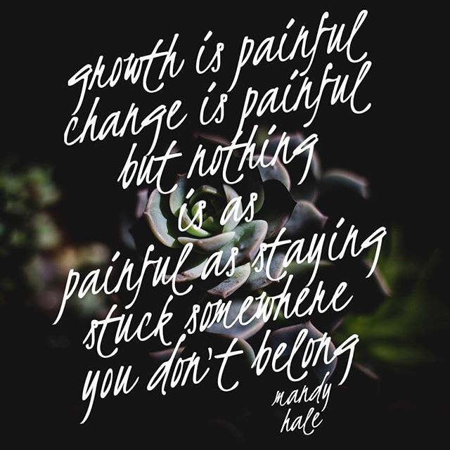 growth is painful but nothing is as painful as staying stuck somewhere you don't belong mandy hale quote