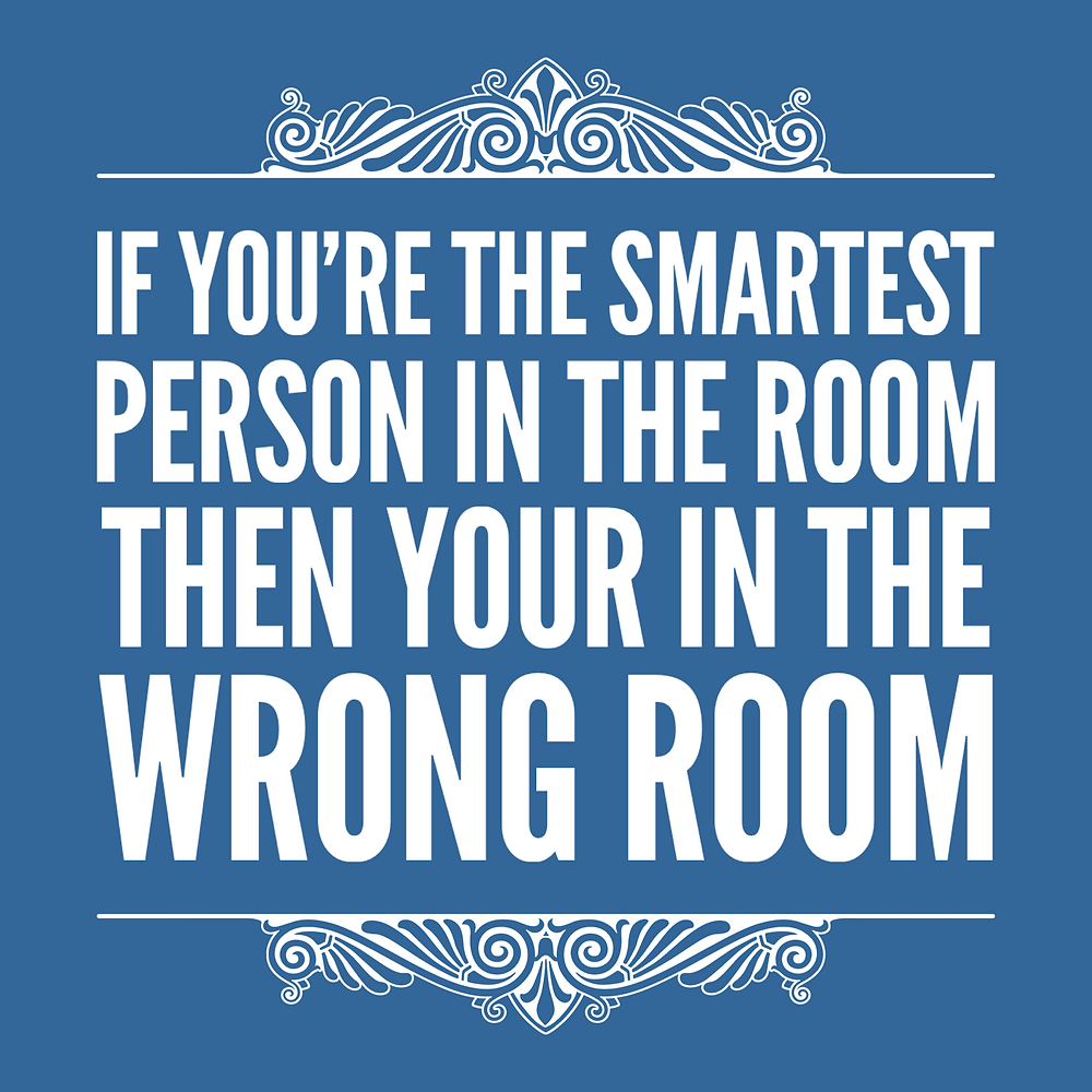 if you're the smartest person in the room then your in the wrong room