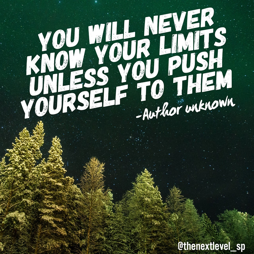 you will never know your limits unless you push yourself to them