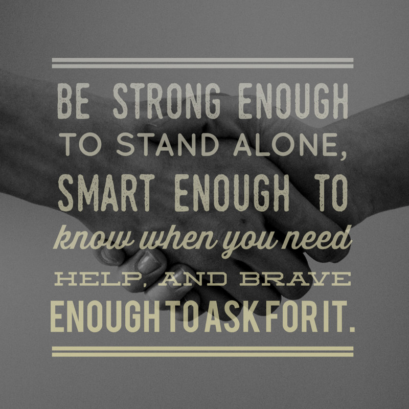 be strong enough to stand alone smart enough to know when you need help and brave enough to ask for it