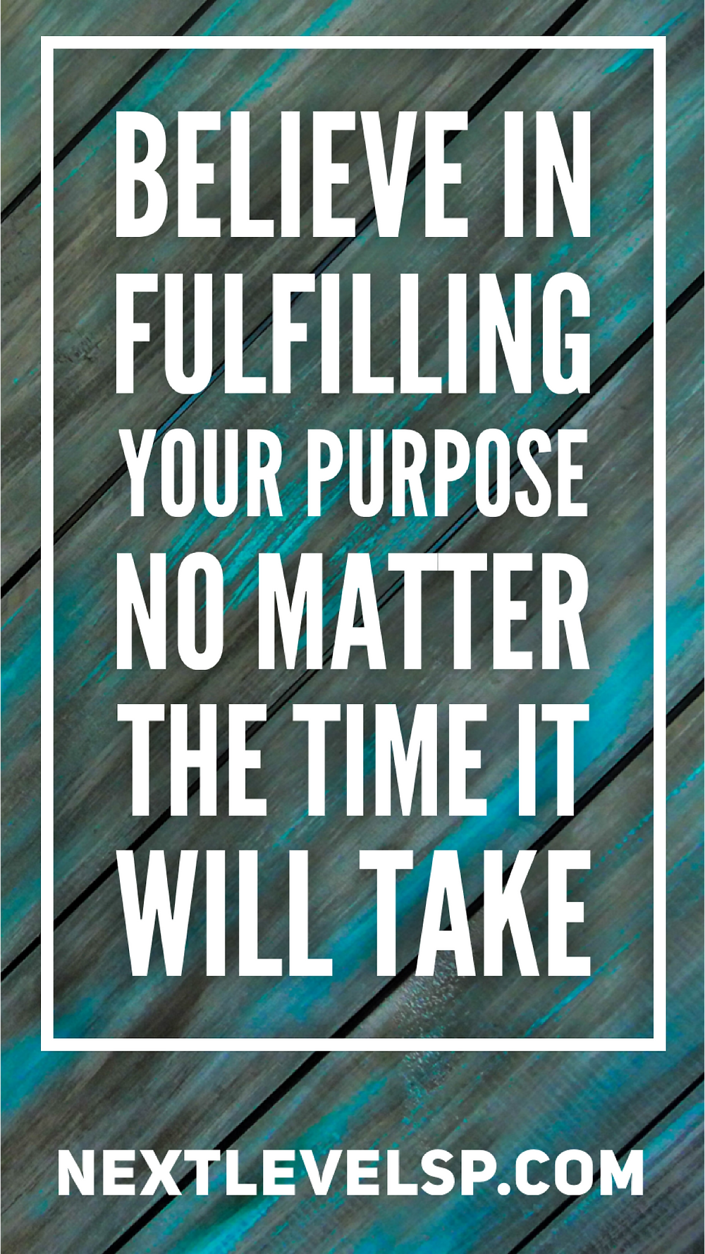 believe in fulfilling your purpose no matter the time it will take