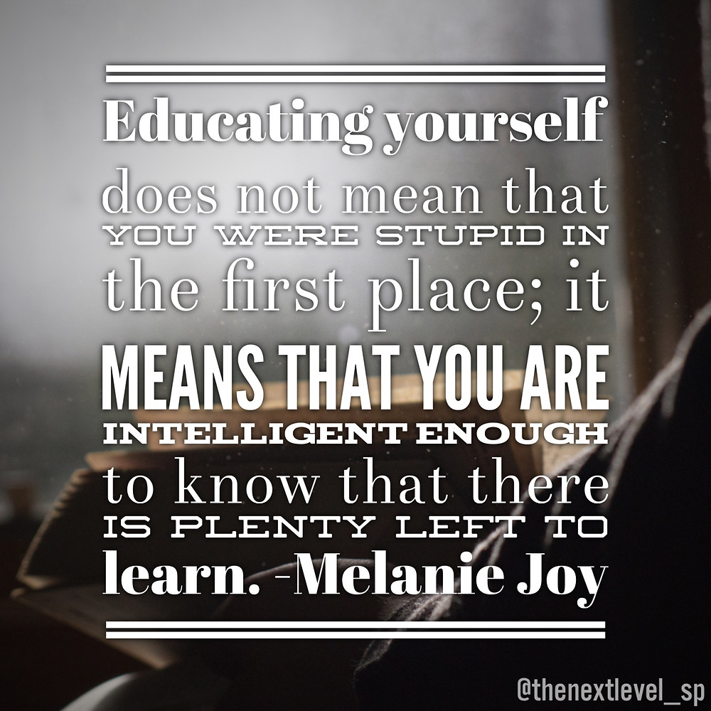 """""""Educating yourself does not mean that you were stupid in the first place. It means that you were intelligent enough to know that there is plenty left to learn."""" – Melanie Joy quote"""