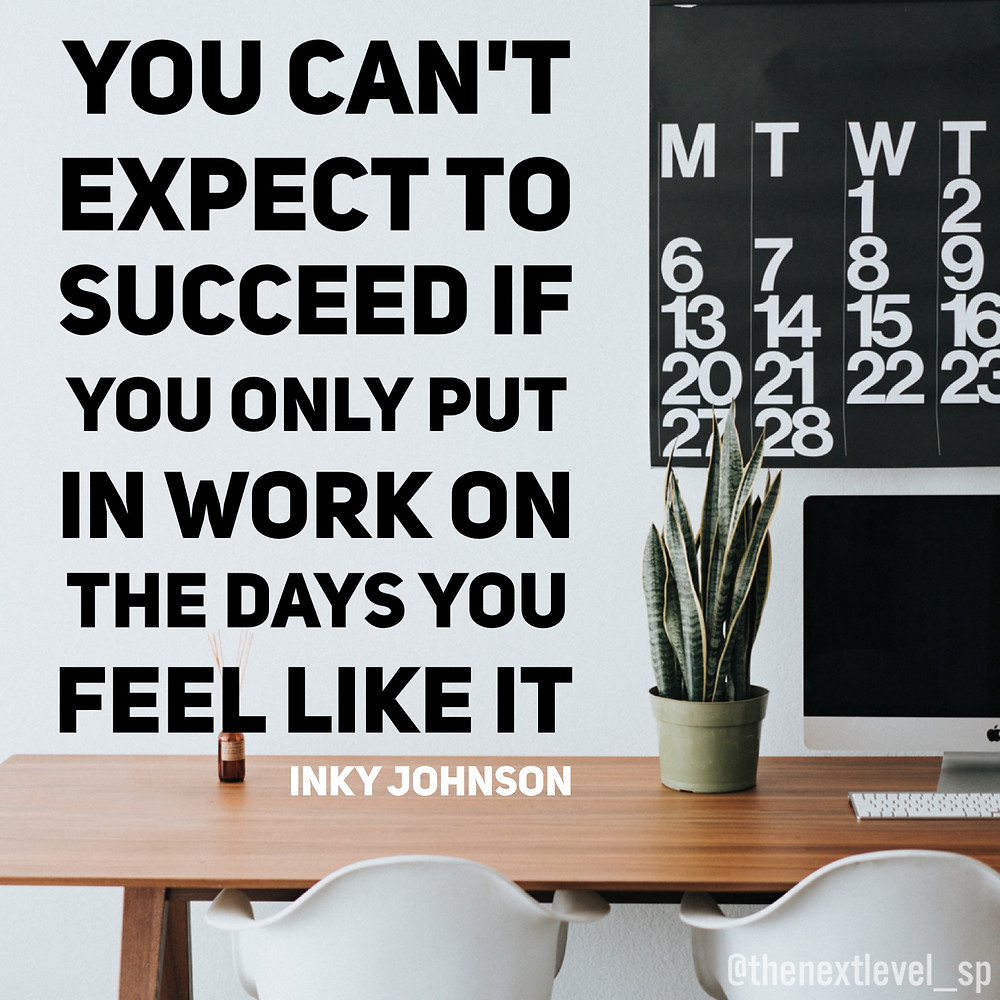 you cant expect to succeed if you only put in work on the days you feel like it next level