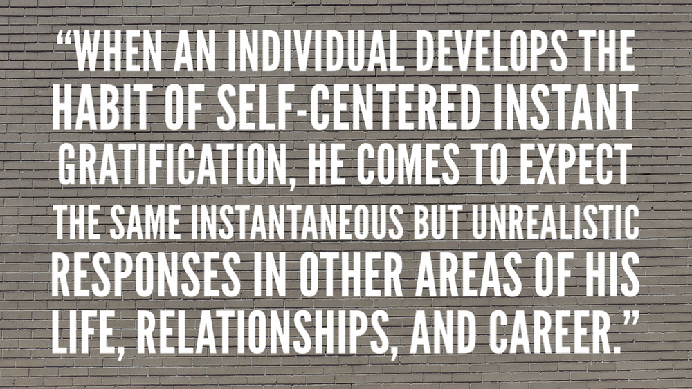 when an individual develops the habit of self-centered instant gratification, he comes to expect the same instantaneous but unrealistic responses in other areas of his life, relationships, and career.