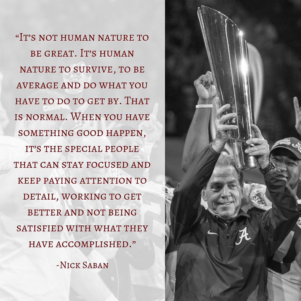 """""""It's not human nature to be great. It's human nature to survive, to be average and do what you have to do to get by. That is normal. When you have something good happen, it's the special people that can stay focused and keep paying attention to detail, working to get better and not being satisfied with what they have accomplished."""" – Nick Saban quote"""