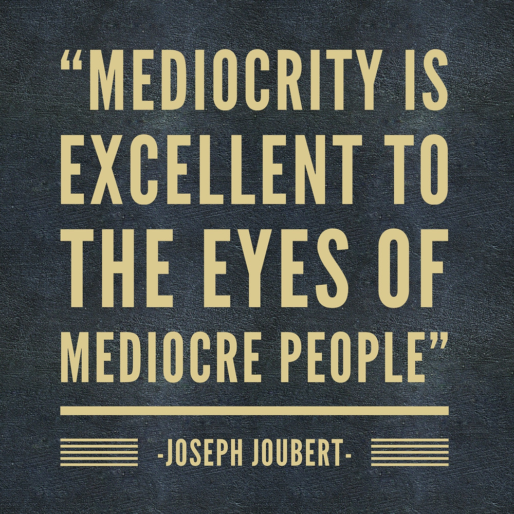 mediocrity is excellent to the eyes of mediocre people joseph joubert